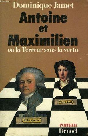 Antoine et Maximilien, ou, La Terreur sans la vertu: Roman  by  Dominique Jamet