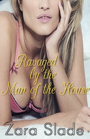 Ravaged  by  the Man of the House: Taboo Household Erotica by Zara Slade