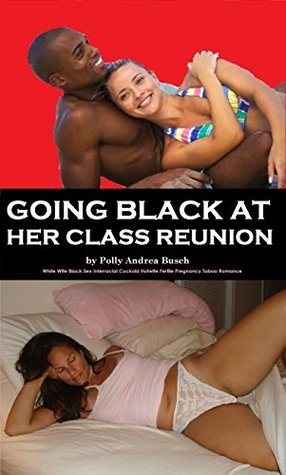 Going Black At Her Class Reunion: White Wife Black Sex Interracial Cuckold Hotwife Fertile Pregnancy Taboo Romance  by  Polly Andrea Busch
