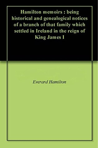 Hamilton memoirs : being historical and genealogical notices of a branch of that family which settled in Ireland in the reign of King James I  by  Everard Hamilton