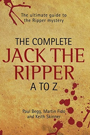 The Complete Jack The Ripper A-Z - The Ultimate Guide to The Ripper Mystery  by  Paul Begg
