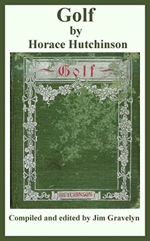Golf Horace Hutchinson: A Complete History of the Game, together with Directions for Selection of Implements, the Rules, and a Glossary of Golf Terms by Horace G. Hutchinson