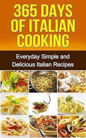 Italian Cookbook:Italian Cooking for Beginners: 365 Days of Italian Cooking (Italian Cookbook, Italian Recipes, Italian Cooking, Italian Cookbook for Beginners, Italian Cooking for Beginners) Ana Maccario