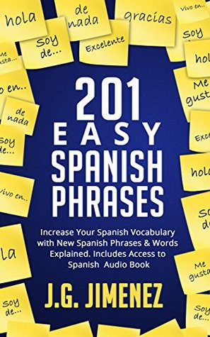 Spanish: 201 Easy Spanish Phrases: Increase Your Vocabulary With New Spanish Phrases & Words Explained. Includes Access to a Spanish Audio Book  by  J.G. Jimenez