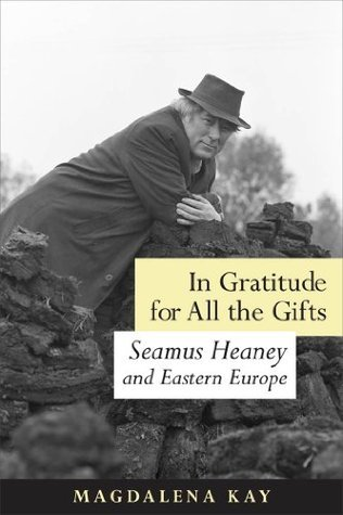 In Gratitude for All the Gifts: Seamus Heaney and Eastern Europe  by  Magadalena Kay