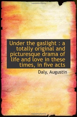 Under the gaslight : a totally original and picturesque drama of life and love in these times, in fi Daly Augustin