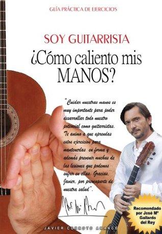 Soy Guitarrista. Como Caliento MIS Manos?  by  Javier Corroto Arance