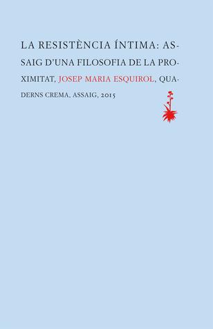 La resistència íntima: assaig duna filosofia de la proximitat  by  Josep Maria Esquirol