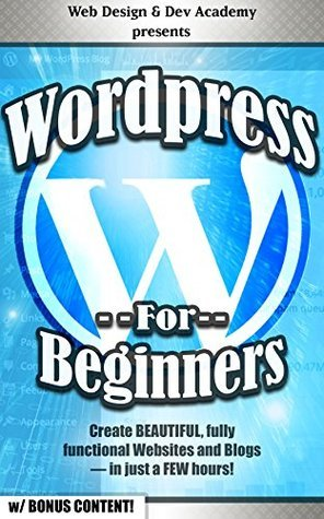 WORDPRESS FOR BEGINNERS (w/ Bonus Content!): Create BEAUTIFUL, fully functional Websites and Blogs — in just a FEW hours!  by  Web Design and Dev Academy