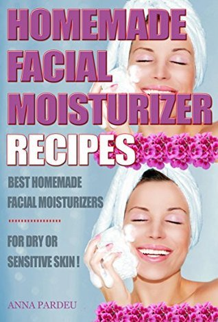 Best Homemade Facial Moisturizer Recipes For Dry Or Sensitive Skin: Natural Ingredients for Skin Care in Beauty  by  Anna Pardeu