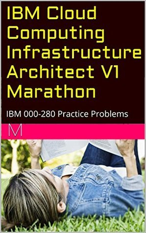 IBM Cloud Computing Infrastructure Architect V1 Marathon: IBM 000-280 Practice Problems M