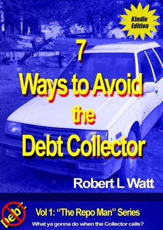 7 Ways to Avoid the Debt Collector (The Repo Man series Book 1)  by  Robert L Watt