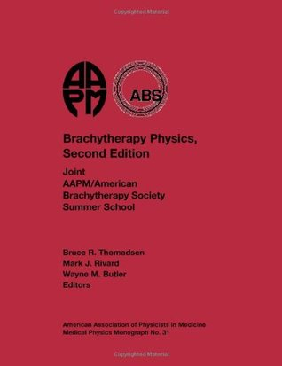 Brachytherapy Physics: Joint Aapm/ American Brachytherapy Society Summer School  by  Bruce R. Thomadsen