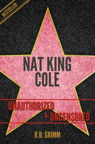 Nat King Cole Unauthorized & Uncensored (All Ages Deluxe Edition with Videos): Unauthorized & Uncensored  by  R.B. Grimm