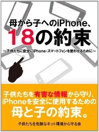 子供にスマホを買ってあげる前に読みたい母から子へのiPhone 18の約束  by  子供たちを危険なネット環境から守る会