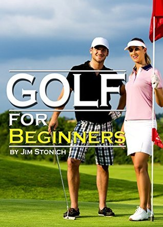 Golf For Beginners: Learn How to Play Golf, the Rules of Golf, and Other Golf Tips for Beginners  by  Jim Stonich