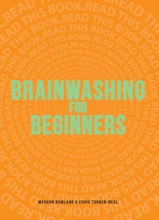 Brainwashing for Beginners: Read This Book. Read This Book. Read This Book.  by  Meghan Rowland