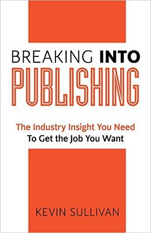 Breaking Into Publishing: The Industry Insight You Need To Get the Job You Want Kevin Sullivan