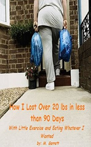 How I Lost Over 20 lbs In Less Than 90 Days: With little exercise and eating whatever I wanted Michael Garrett