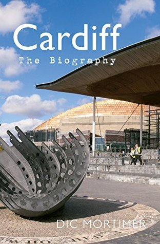 Cardiff: The Biography Dic Mortimer