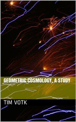 Geometric Cosmology, A Study Tim Votk