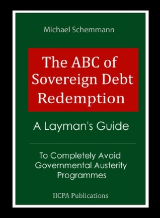 The ABC of Sovereign Debt Redemption - A Laymans Guide To Completely Avoid Governmental Austerity Programmes  by  Michael Schemmann