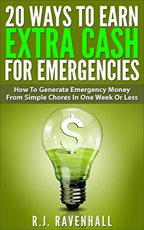 20 Ways To Earn Extra Cash For Emergencies: How To Generate Emergency Money From Simple Chores In One Week Or Less R.J. Ravenhall