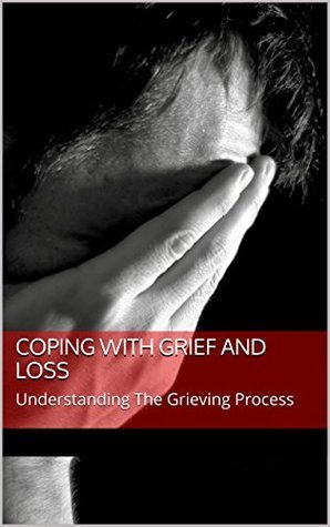 COPING WITH GRIEF AND LOSS: Understanding The Grieving Process Phil Spencer