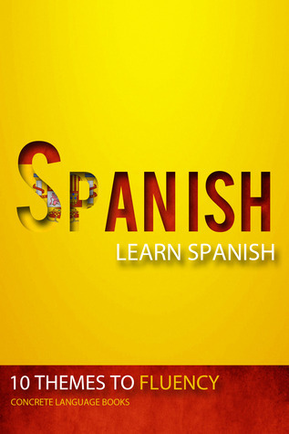 Learn Spanish: 10 Themes to Fluency  by  Concrete Language Books
