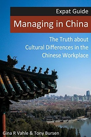 Managing in China: The Truth about Cultural Differences in the Chinese Workplace (Expat Guide Book 1) Gina R Vahle