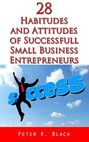 28 Habitudes and Attitudes of Successful Small Business Entrepreneurs Peter K. Black
