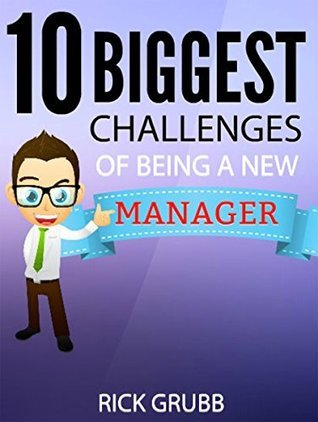 10 Biggest Challenges of Being a New Manager  by  Rick Grubb