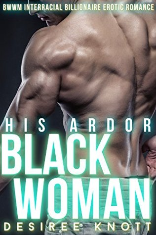 His Black Woman Ardor: BWWM Interracial Billionaire Erotic Romance  by  Desiree Knott
