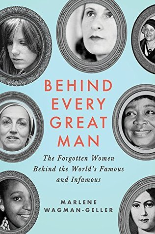 Behind Every Great Man: The Forgotten Women Behind the Worlds Famous and Infamous Marlene Wagman-Geller