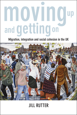 Moving Up and Getting On: Migration, Integration and Social Cohesion in the UK Jill Rutter