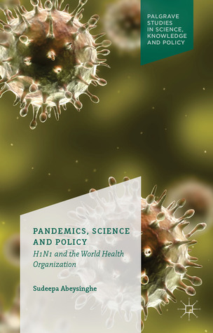 Pandemics, Science and Policy: H1N1 and the World Health Organisation  by  Sudeepa Abeysinghe