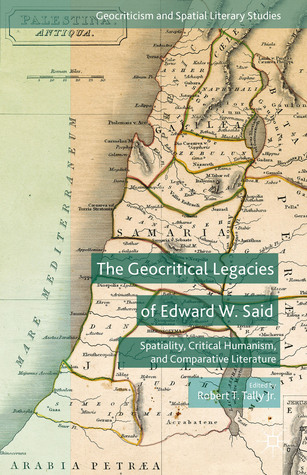 The Geocritical Legacies of Edward W. Said: Spatiality, Critical Humanism, and Comparative Literature Robert T. Tally Jr.