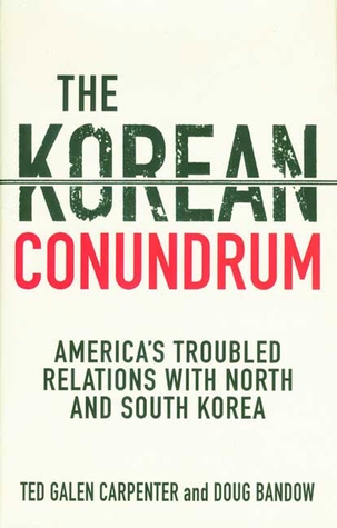 The Korean Conundrum: Americas Troubled Relations with North and South Korea  by  Ted Galen Carpenter