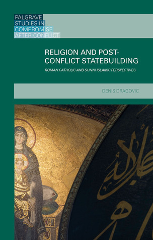Religion and Post-Conflict Statebuilding: Roman Catholic and Sunni Islamic Perspectives Denis Dragovic