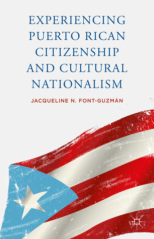Experiencing Puerto Rican Citizenship and Cultural Nationalism Jacqueline N. Font-Guzmán