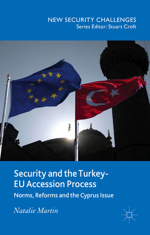 Security and the Turkey-EU Accession Process: Norms, Reforms and the Cyprus Issue Natalie  Martin