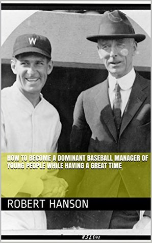 How to Become a Dominant Baseball Manager of Young People While Having a Great Time Robert Hanson