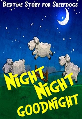 Night Night Goodnight: A Bedtime Story Book for Sheepdogs Age 3 and Up  by  E.T. Aardentee