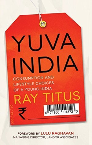 Yuva India: Consumption and Lifestyle Choices of a Young India  by  Ray Titus