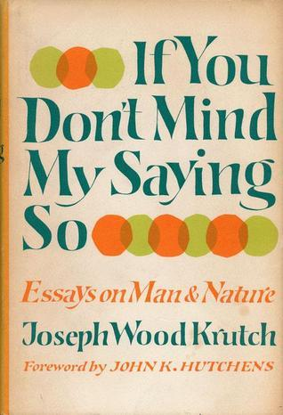 If You Dont Mind My Saying So: Essays on Man and Nature  by  Joseph Wood Krutch