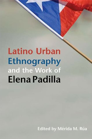 Latino Urban Ethnography and the Work of Elena Padilla (Latinos in Chicago and the Midwest)  by  Mérida M. Rúa