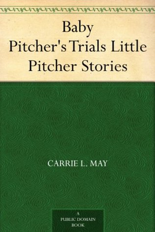 Baby Pitchers Trials Little Pitcher Stories  by  Carrie L. May