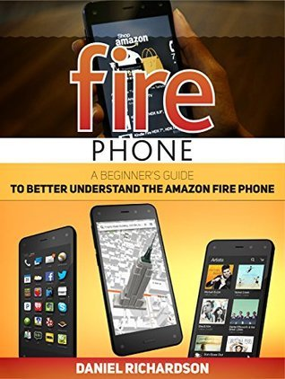 Fire Phone: A Beginners Guide to Better Understand Their Amazon Fire Phone (Fire phone, Fire phone books, fire phone guide) Daniel Richardson
