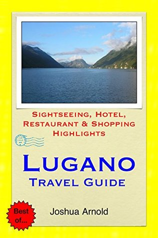 Lugano, Switzerland Travel Guide: Sightseeing, Hotel, Restaurant & Shopping Highlights  by  Joshua Arnold