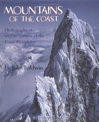 Mountains of the Coast: Photographs of Remote Corners of the Coast Mountains John Baldwin